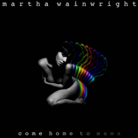 Martha Wainwright – Come Home To Mama